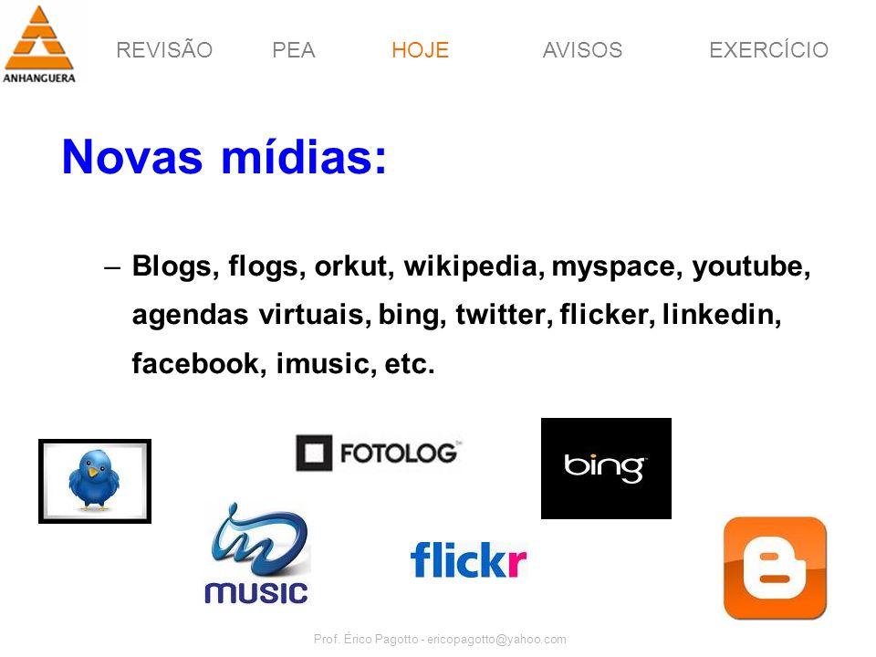 REVISÃOPEAHOJEEXERCÍCIOAVISOS Prof. Érico Pagotto - ericopagotto@yahoo.com 39 Novas mídias: –Blogs, flogs, orkut, wikipedia, myspace, youtube, agendas