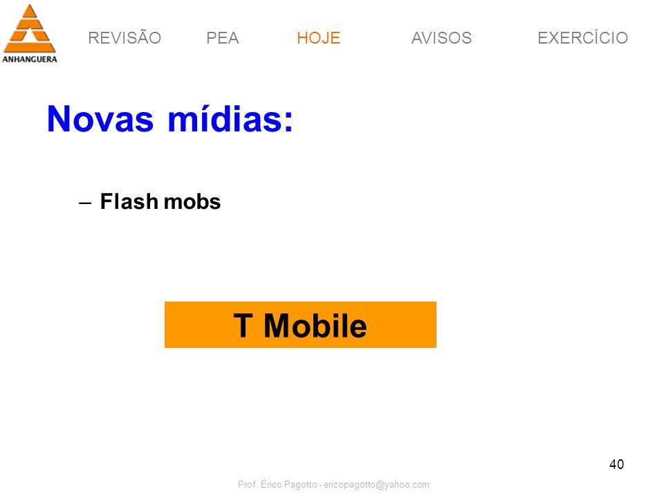 REVISÃOPEAHOJEEXERCÍCIOAVISOS Prof. Érico Pagotto - ericopagotto@yahoo.com 40 Novas mídias: –Flash mobs T Mobile HOJE
