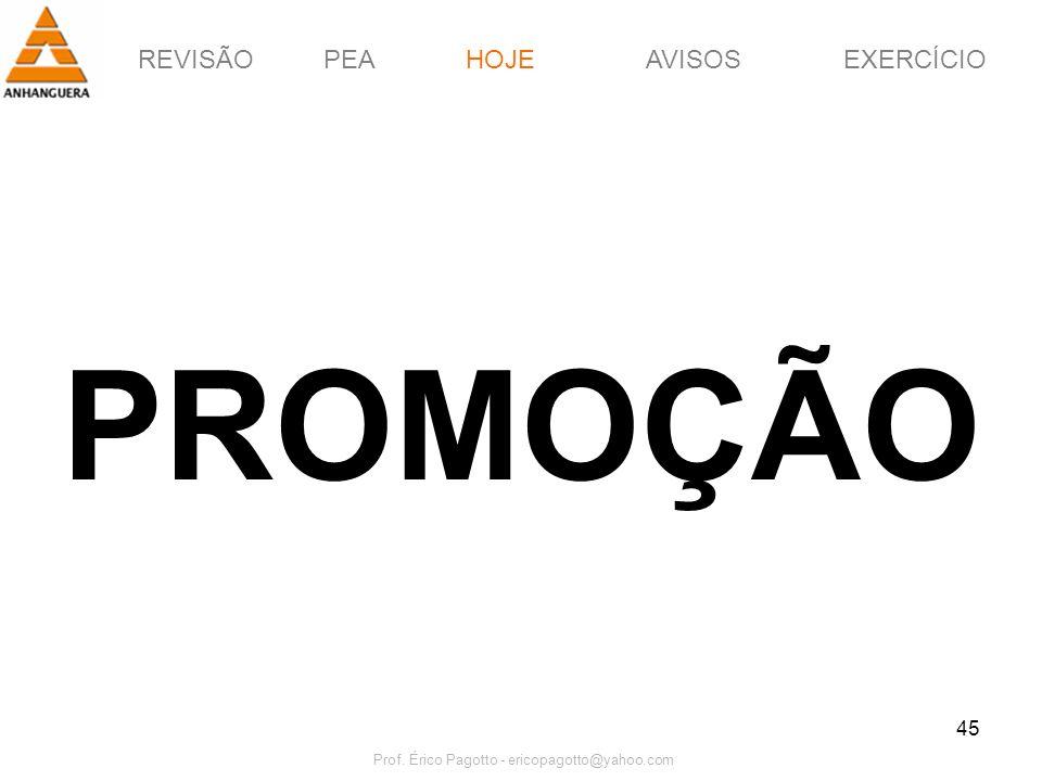 REVISÃOPEAHOJEEXERCÍCIOAVISOS Prof. Érico Pagotto - ericopagotto@yahoo.com 45 PROMOÇÃO HOJE