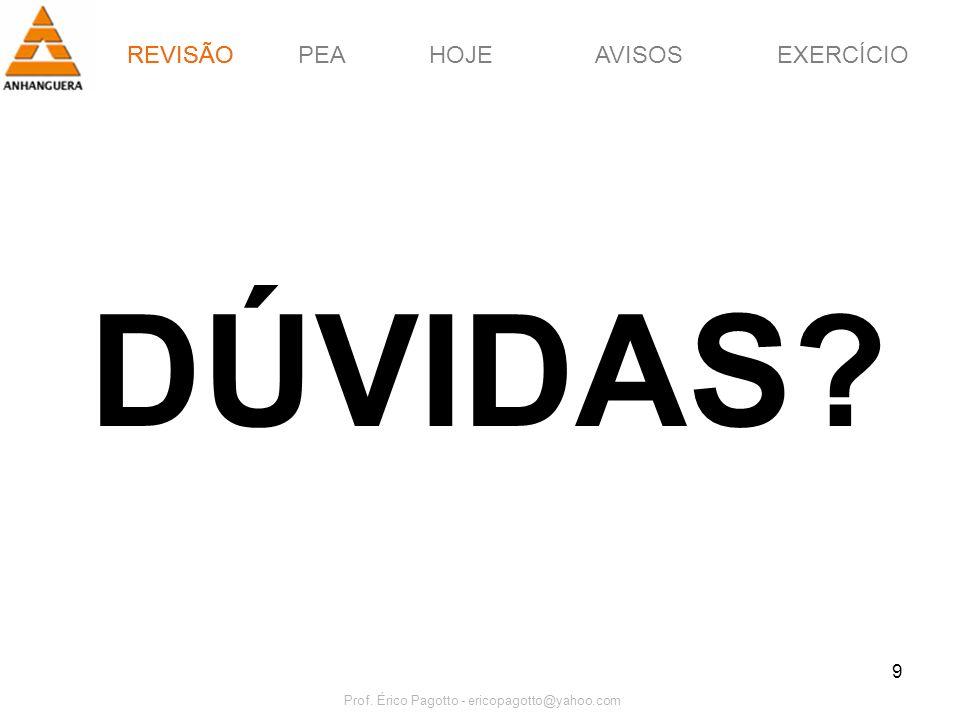 REVISÃOPEAHOJEEXERCÍCIOAVISOS Prof. Érico Pagotto - ericopagotto@yahoo.com 9 DÚVIDAS? REVISÃO