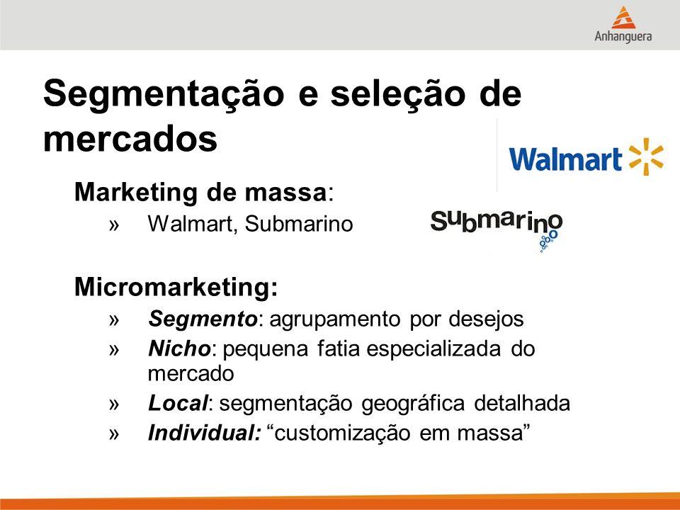 Segmentação e seleção de mercados Marketing de massa: »Walmart, Submarino Micromarketing: »Segmento: agrupamento por desejos »Nicho: pequena fatia esp