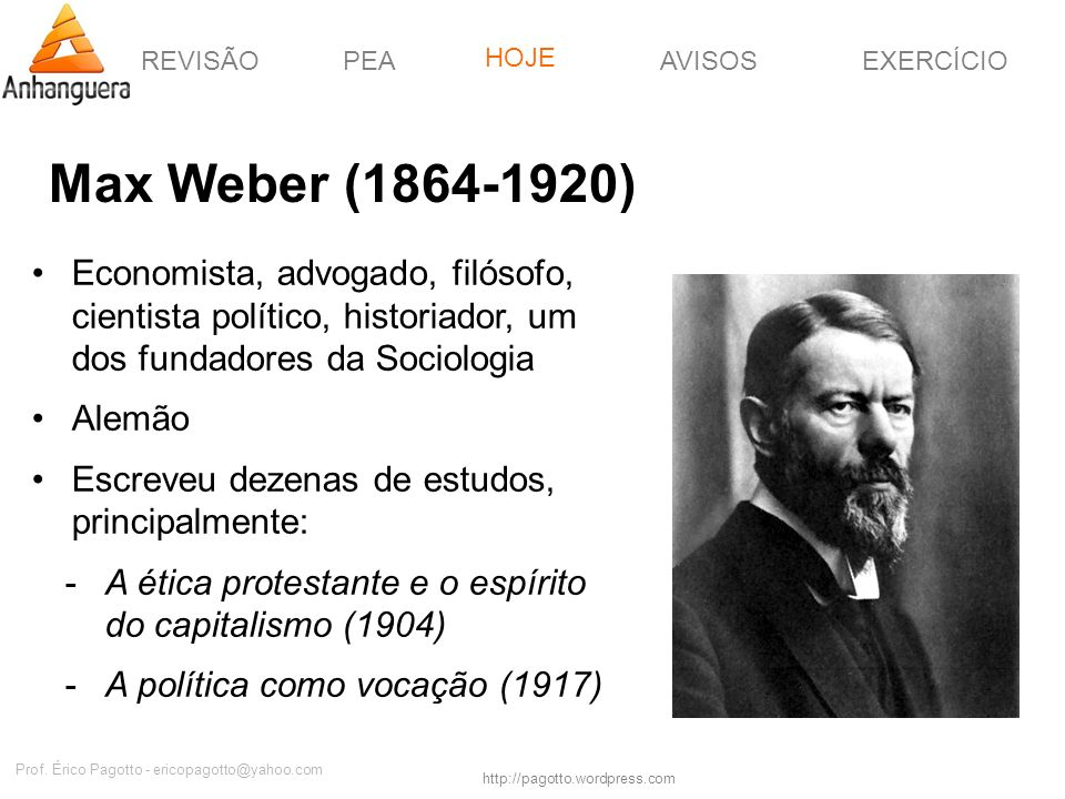 REVISÃOPEAHOJEEXERCÍCIOAVISOS http://pagotto.wordpress.com Prof. Érico Pagotto - ericopagotto@yahoo.com Max Weber (1864-1920) Economista, advogado, fi