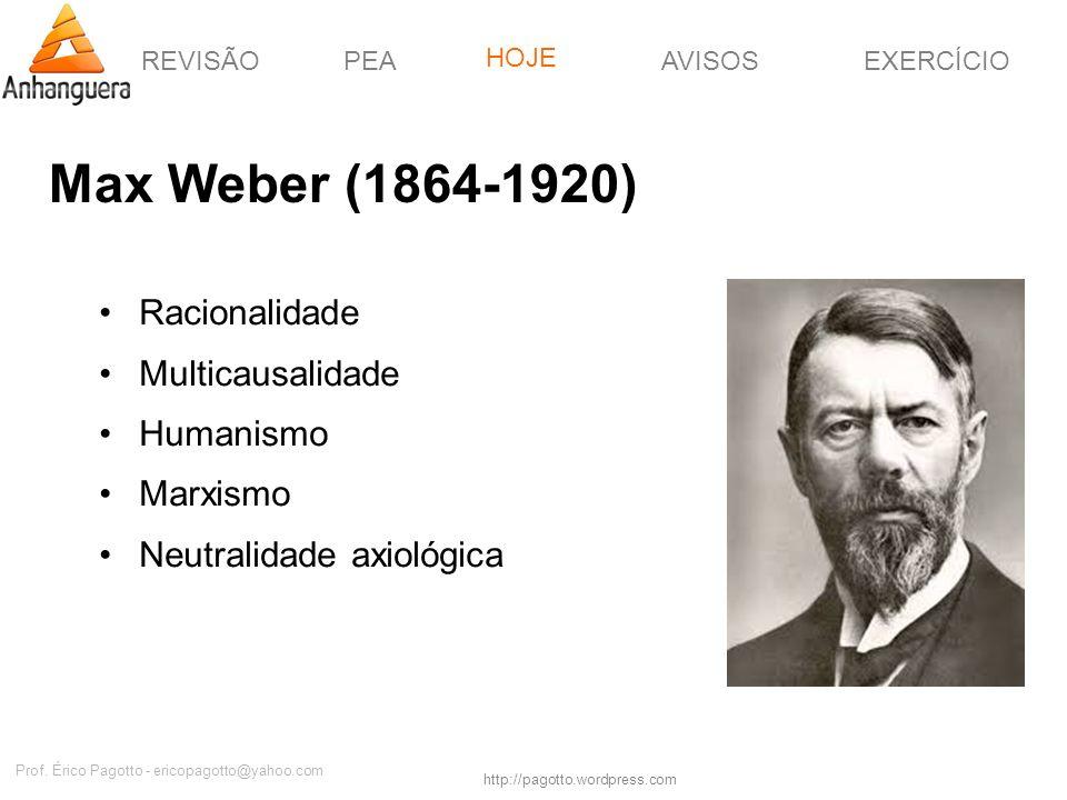 REVISÃOPEAHOJEEXERCÍCIOAVISOS http://pagotto.wordpress.com Prof. Érico Pagotto - ericopagotto@yahoo.com Max Weber (1864-1920) Racionalidade Multicausa