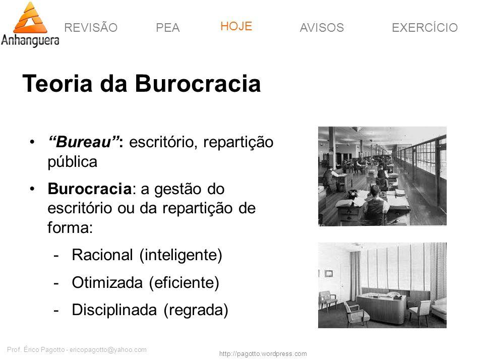 REVISÃOPEAHOJEEXERCÍCIOAVISOS http://pagotto.wordpress.com Prof. Érico Pagotto - ericopagotto@yahoo.com Teoria da Burocracia Bureau: escritório, repar