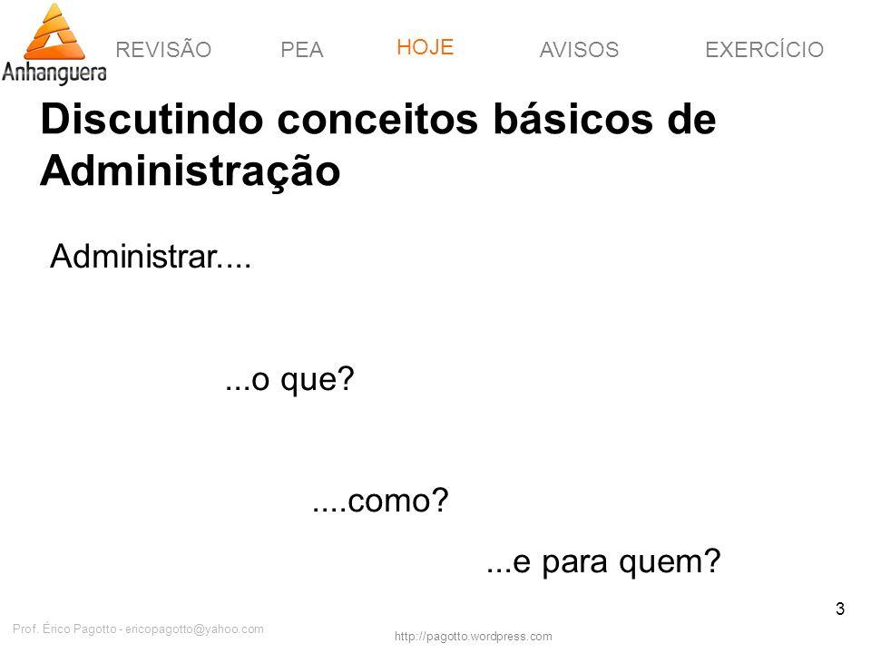 REVISÃOPEAHOJEEXERCÍCIOAVISOS http://pagotto.wordpress.com Prof. Érico Pagotto - ericopagotto@yahoo.com 3 Discutindo conceitos básicos de Administraçã