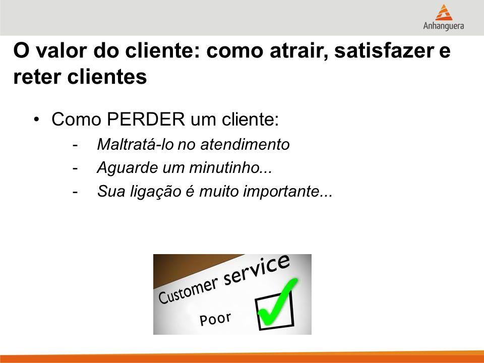 O valor do cliente: como atrair, satisfazer e reter clientes Como PERDER um cliente: -Maltratá-lo no atendimento -Aguarde um minutinho... -Sua ligação