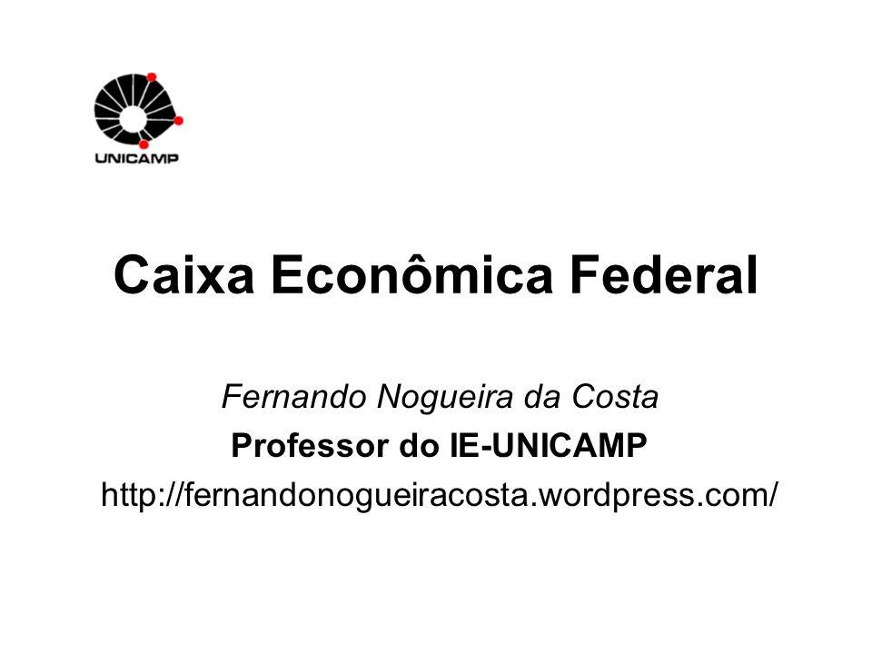 Caixa Econômica Federal Fernando Nogueira da Costa Professor do IE-UNICAMP http://fernandonogueiracosta.wordpress.com/