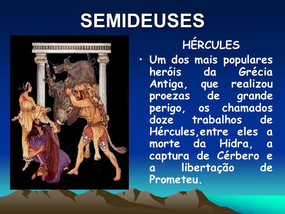 SEMIDEUSES HÉRCULES Um dos mais populares heróis da Grécia Antiga, que realizou proezas de grande perigo, os chamados doze trabalhos de Hércules,entre