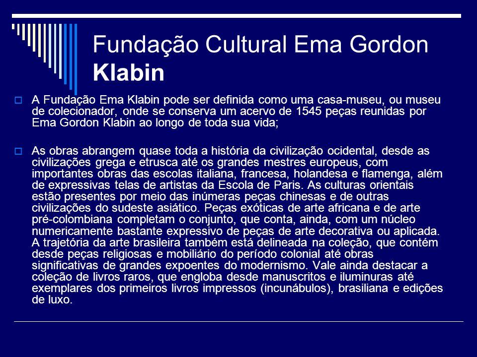 Fundação Cultural Ema Gordon Klabin A Fundação Ema Klabin pode ser definida como uma casa-museu, ou museu de colecionador, onde se conserva um acervo