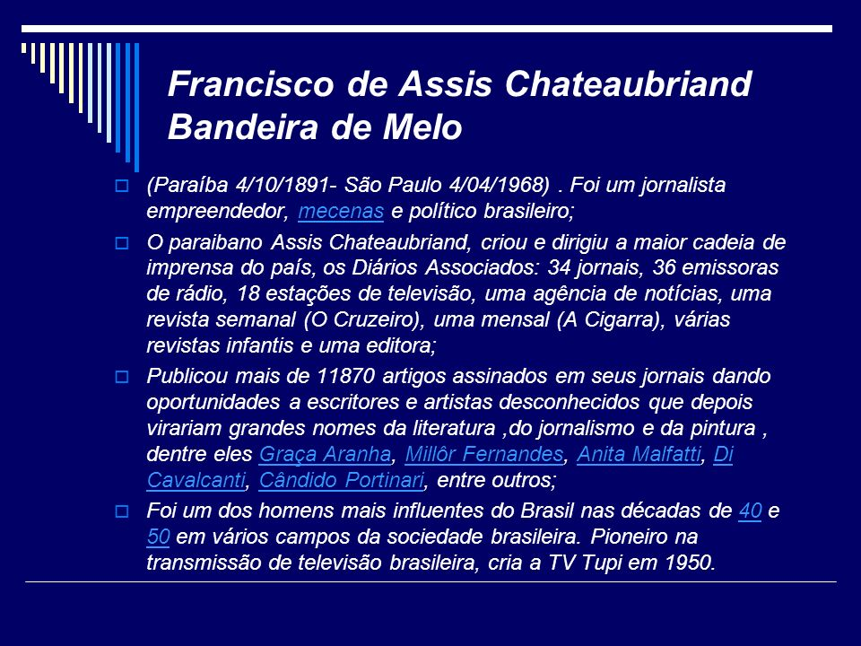 Francisco de Assis Chateaubriand Bandeira de Melo (Paraíba 4/10/1891- São Paulo 4/04/1968). Foi um jornalista empreendedor, mecenas e político brasile
