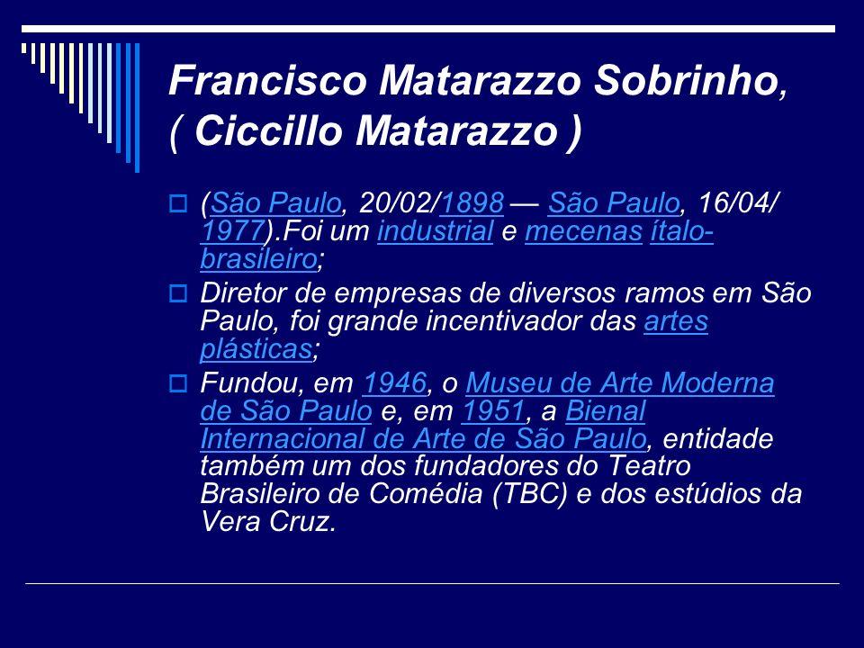 Francisco Matarazzo Sobrinho, ( Ciccillo Matarazzo ) (São Paulo, 20/02/1898 São Paulo, 16/04/ 1977).Foi um industrial e mecenas ítalo- brasileiro;São