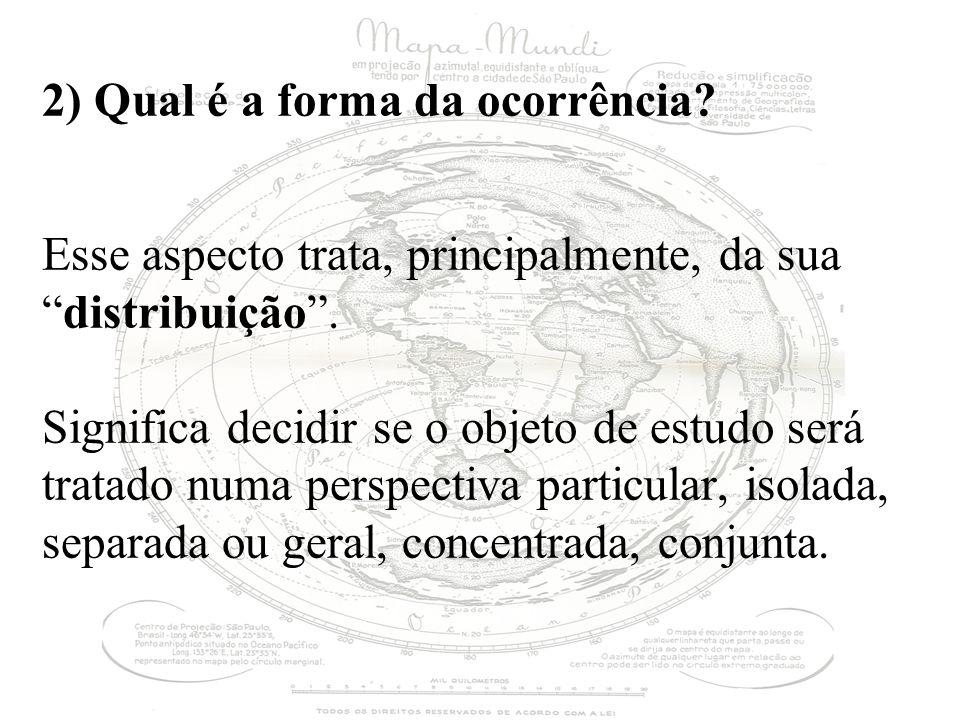 2) Qual é a forma da ocorrência? Esse aspecto trata, principalmente, da suadistribuição. Significa decidir se o objeto de estudo será tratado numa per