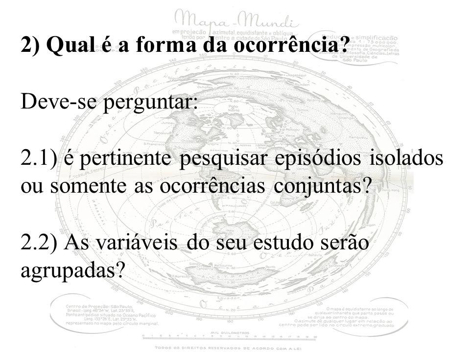 2) Qual é a forma da ocorrência? Deve-se perguntar: 2.1) é pertinente pesquisar episódios isolados ou somente as ocorrências conjuntas? 2.2) As variáv