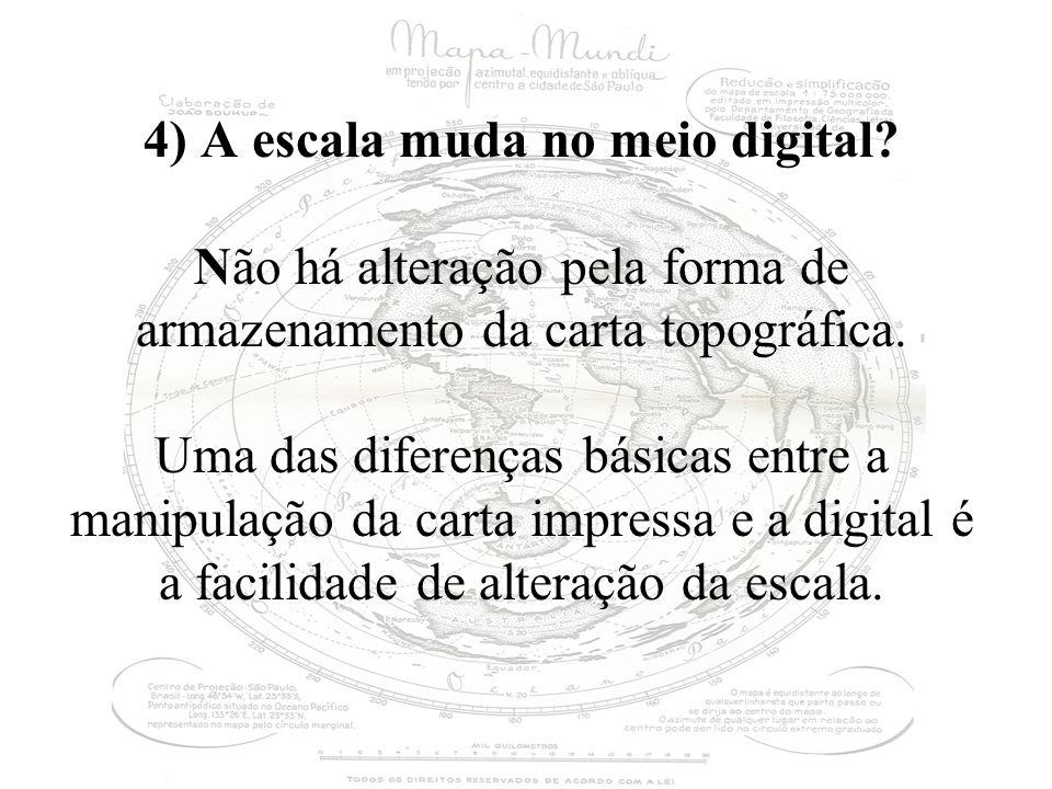 4) A escala muda no meio digital? Não há alteração pela forma de armazenamento da carta topográfica. Uma das diferenças básicas entre a manipulação da
