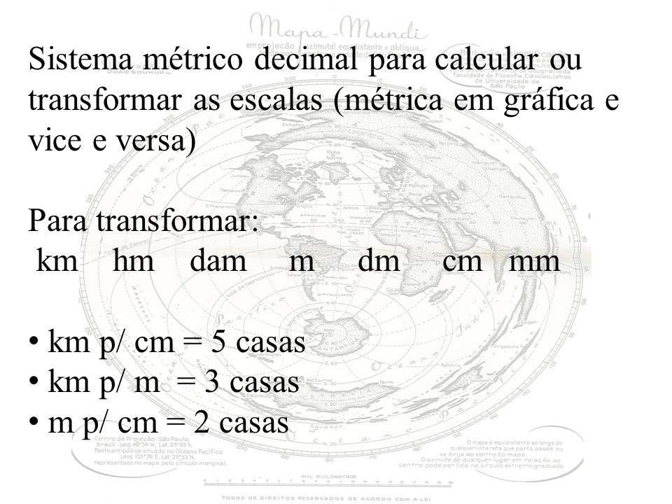 Sistema métrico decimal para calcular ou transformar as escalas (métrica em gráfica e vice e versa) Para transformar: km hm dam m dm cm mm km p/ cm = 5 casas km p/ m = 3 casas m p/ cm = 2 casas