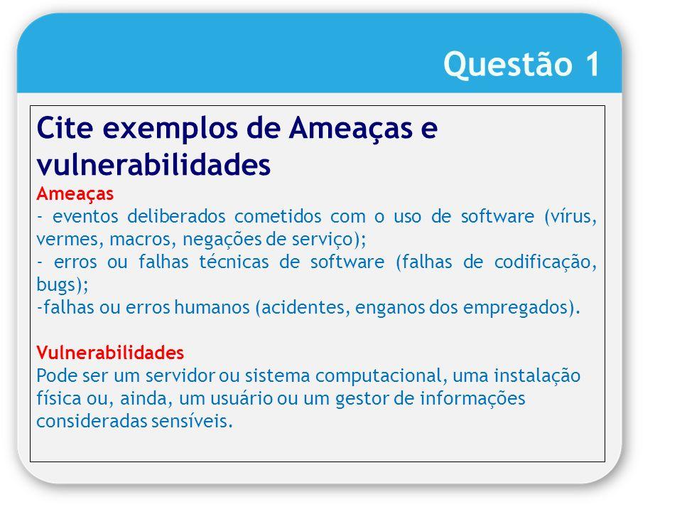 Cite exemplos de Ameaças e vulnerabilidades Ameaças - eventos deliberados cometidos com o uso de software (vírus, vermes, macros, negações de serviço)