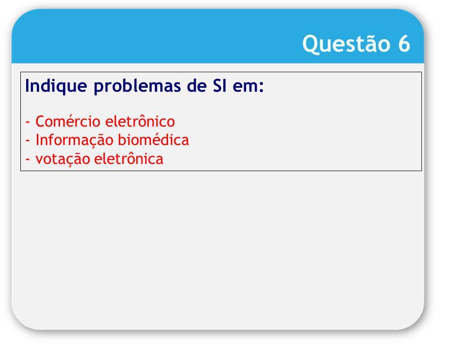 Indique problemas de SI em: - Comércio eletrônico - Informação biomédica - votação eletrônica Questão 6