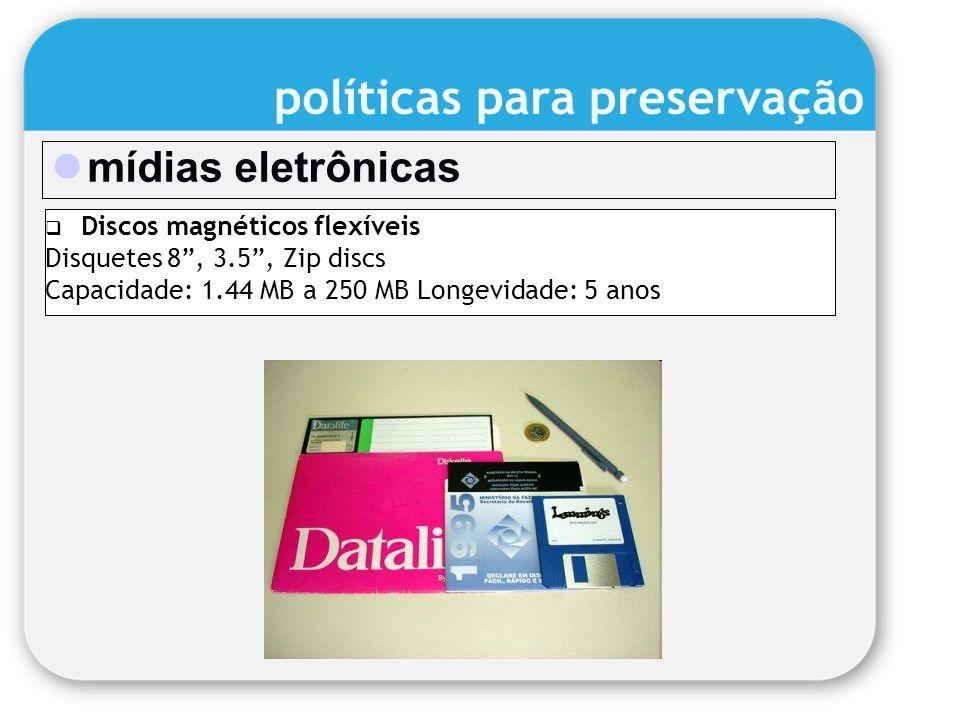 mídias eletrônicas Discos magnéticos flexíveis Disquetes 8, 3.5, Zip discs Capacidade: 1.44 MB a 250 MB Longevidade: 5 anos políticas para preservação