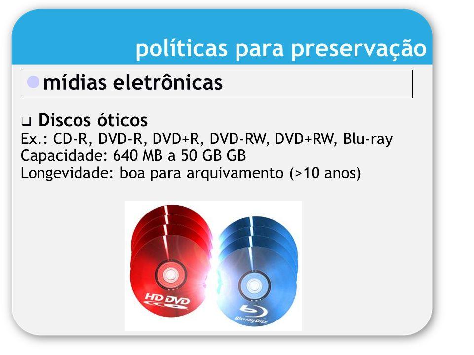 mídias eletrônicas Discos óticos Ex.: CD-R, DVD-R, DVD+R, DVD-RW, DVD+RW, Blu-ray Capacidade: 640 MB a 50 GB GB Longevidade: boa para arquivamento (>1