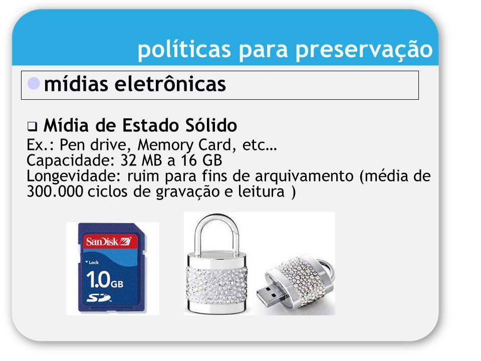 mídias eletrônicas Mídia de Estado Sólido Ex.: Pen drive, Memory Card, etc… Capacidade: 32 MB a 16 GB Longevidade: ruim para fins de arquivamento (méd