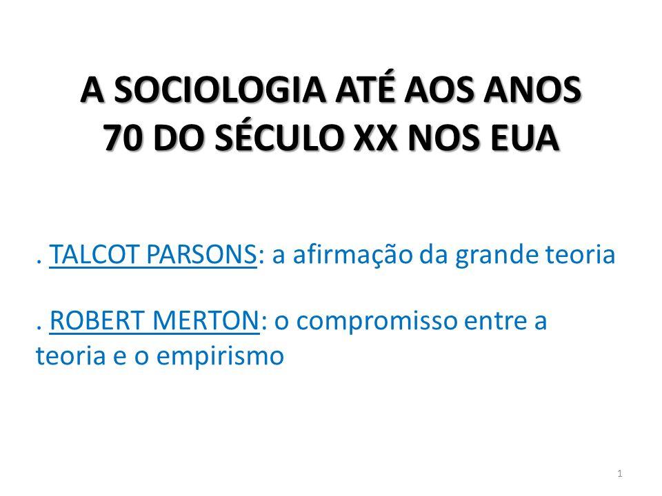 A SOCIOLOGIA ATÉ AOS ANOS 70 DO SÉCULO XX NOS EUA. TALCOT PARSONS: a afirmação da grande teoria. ROBERT MERTON: o compromisso entre a teoria e o empir