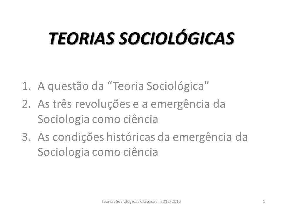 TEORIAS SOCIOLÓGICAS 1.A questão da Teoria Sociológica 2.As três revoluções e a emergência da Sociologia como ciência 3.As condições históricas da eme