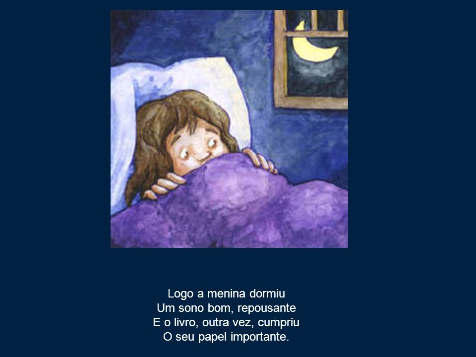 Logo a menina dormiu Um sono bom, repousante E o livro, outra vez, cumpriu O seu papel importante.