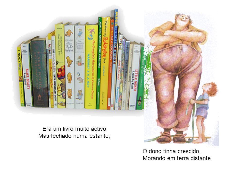Era um livro muito activo Mas fechado numa estante; O dono tinha crescido, Morando em terra distante