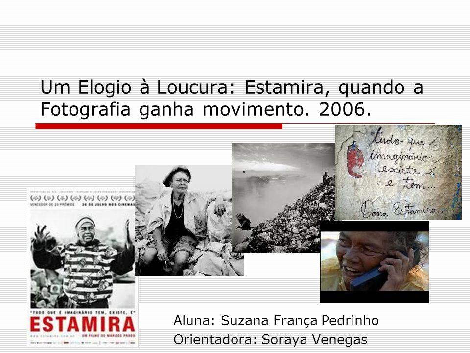 Um Elogio à Loucura: Estamira, quando a Fotografia ganha movimento. 2006. Aluna: Suzana França Pedrinho Orientadora: Soraya Venegas