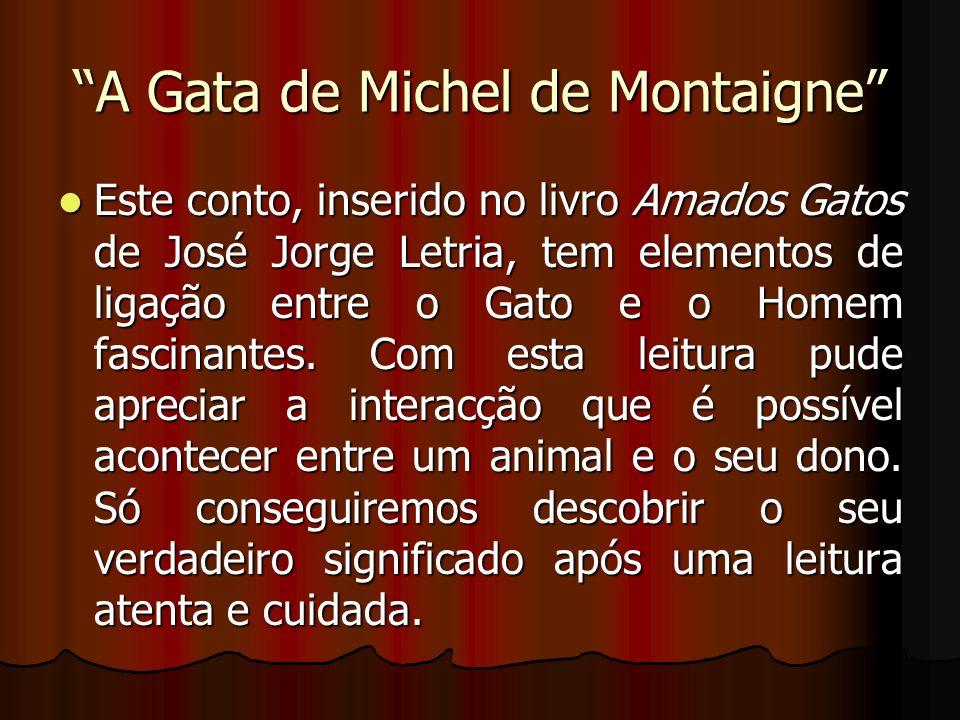 A Gata de Michel de Montaigne Este conto, inserido no livro Amados Gatos de José Jorge Letria, tem elementos de ligação entre o Gato e o Homem fascina