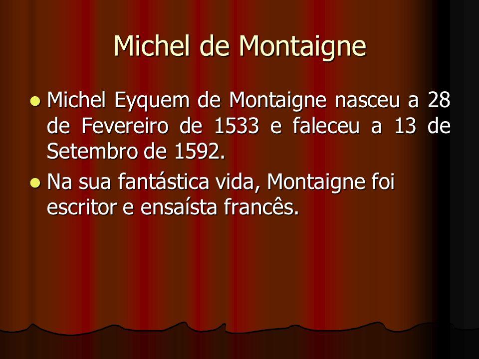 Michel de Montaigne Michel Eyquem de Montaigne nasceu a 28 de Fevereiro de 1533 e faleceu a 13 de Setembro de 1592. Michel Eyquem de Montaigne nasceu