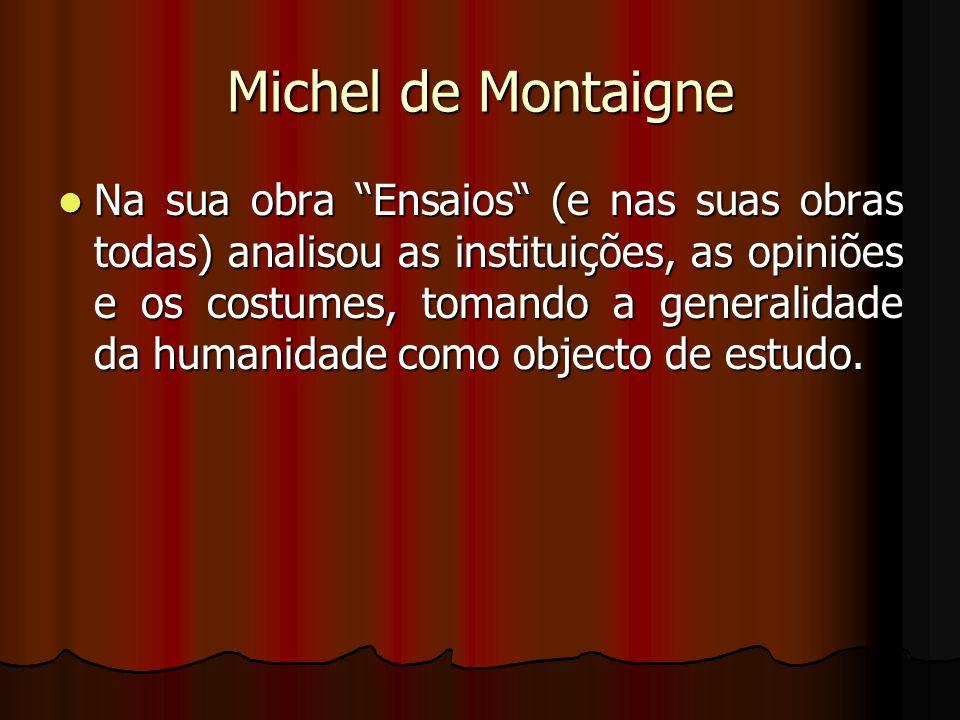 Michel de Montaigne Na sua obra Ensaios (e nas suas obras todas) analisou as instituições, as opiniões e os costumes, tomando a generalidade da humani