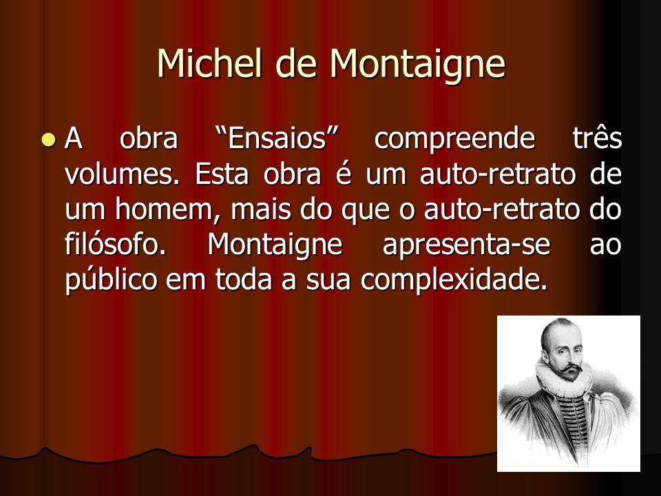 Michel de Montaigne A obra Ensaios compreende três volumes. Esta obra é um auto-retrato de um homem, mais do que o auto-retrato do filósofo. Montaigne