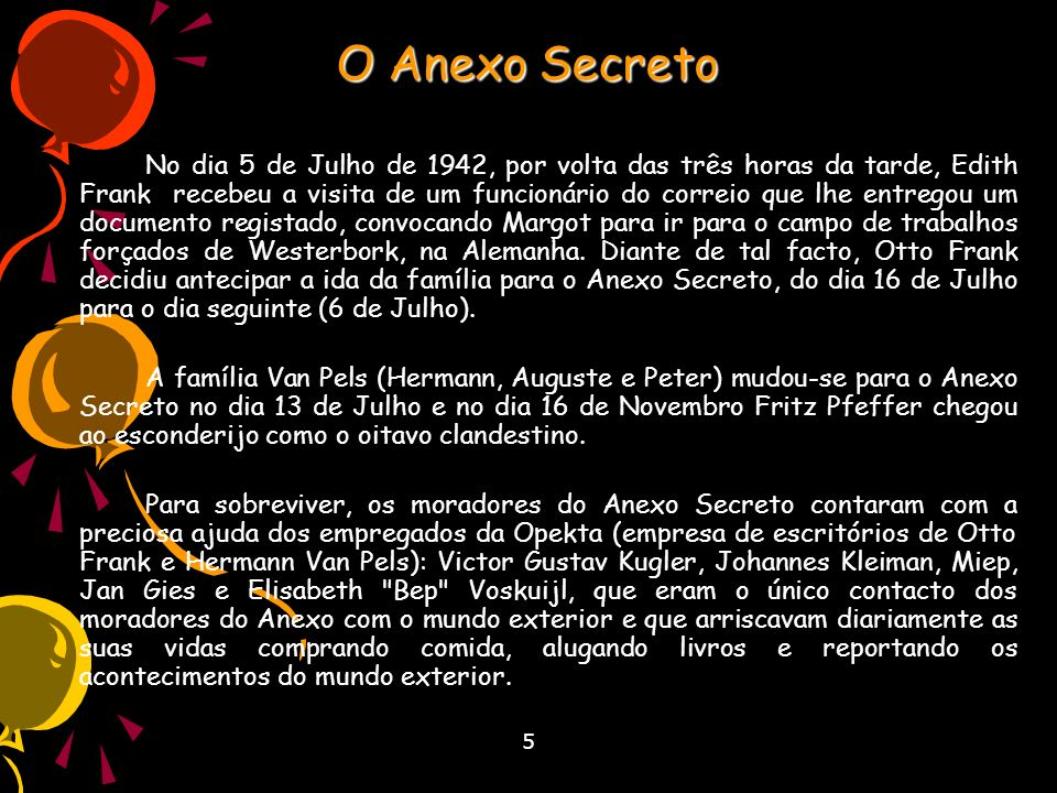 5 O Anexo Secreto Durante os dois anos seguintes, os moradores do Anexo fizeram parte de uma grande família, morando num espaço confinado e vivendo sob o constante medo de serem descobertos pelos nazis e seus simpatizantes, tendo que passar horas calados.