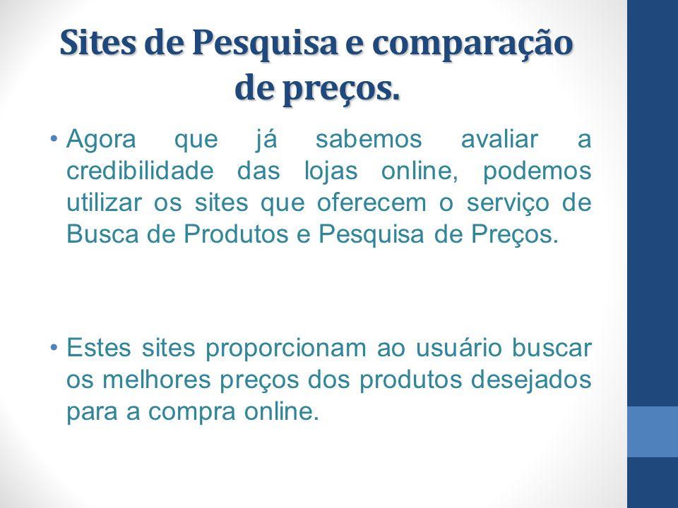 Sites de Pesquisa e comparação de preços. Agora que já sabemos avaliar a credibilidade das lojas online, podemos utilizar os sites que oferecem o serv