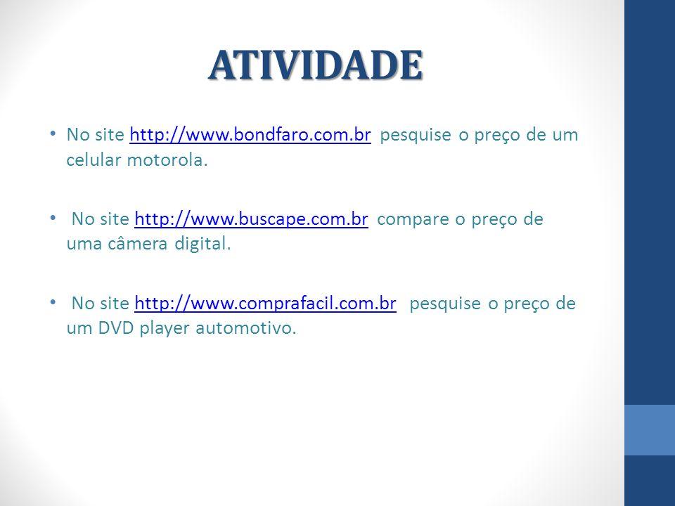 ATIVIDADE No site http://www.bondfaro.com.br pesquise o preço de um celular motorola.http://www.bondfaro.com.br No site http://www.buscape.com.br comp