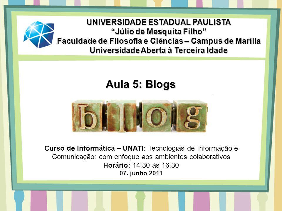 Aula 5: Blogs UNIVERSIDADE ESTADUAL PAULISTA Júlio de Mesquita Filho Faculdade de Filosofia e Ciências – Campus de Marília Universidade Aberta à Terce
