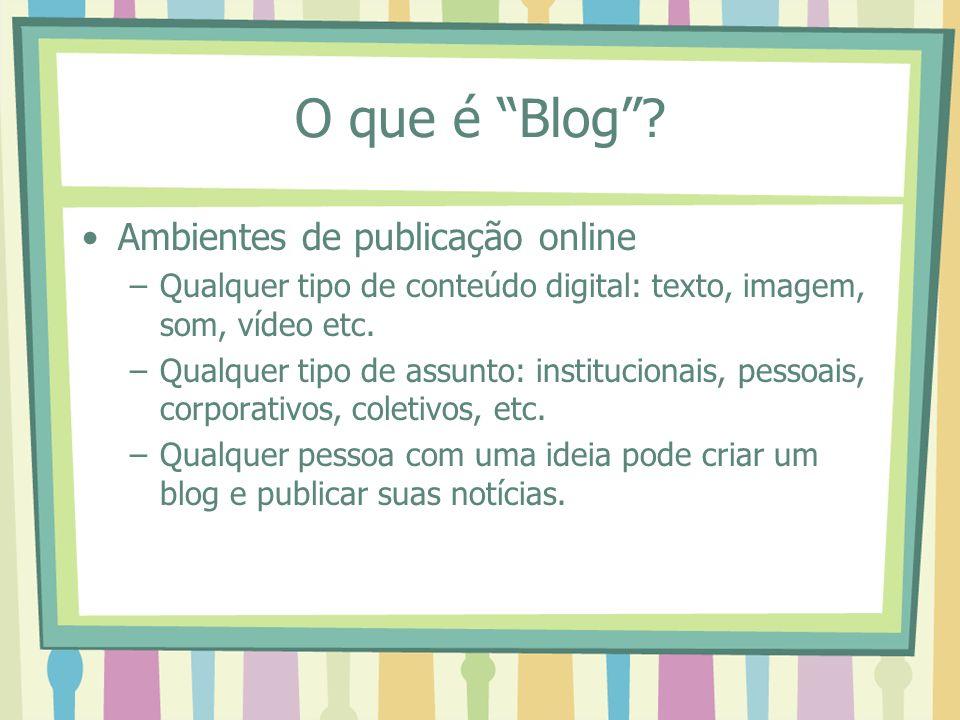 O que é Blog? Ambientes de publicação online –Qualquer tipo de conteúdo digital: texto, imagem, som, vídeo etc. –Qualquer tipo de assunto: institucion