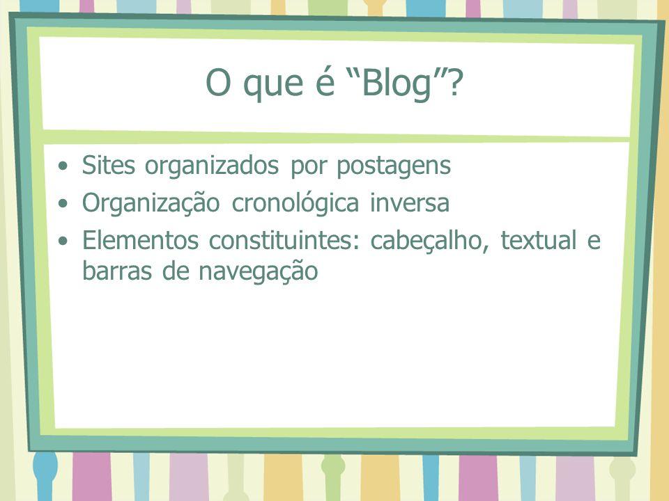 O que é Blog? Sites organizados por postagens Organização cronológica inversa Elementos constituintes: cabeçalho, textual e barras de navegação