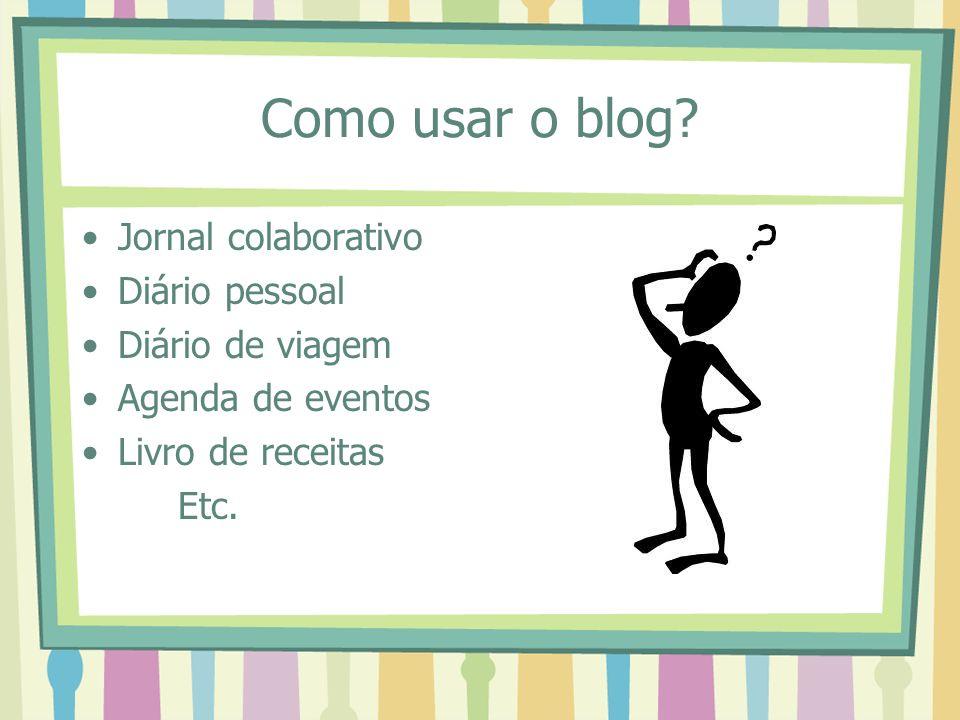 Como usar o blog? Jornal colaborativo Diário pessoal Diário de viagem Agenda de eventos Livro de receitas Etc.