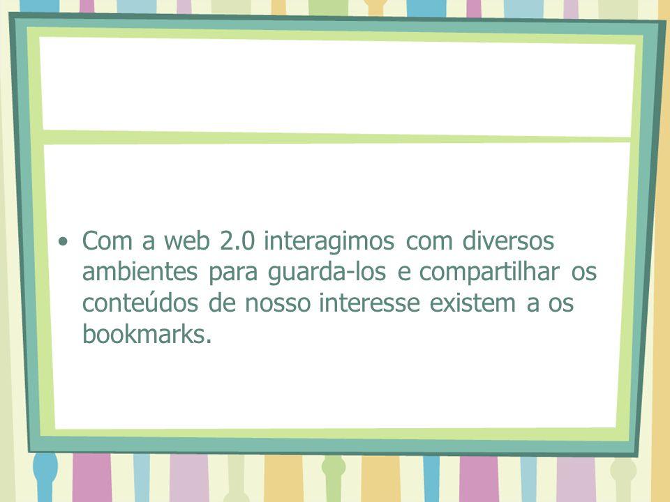 Com a web 2.0 interagimos com diversos ambientes para guarda-los e compartilhar os conteúdos de nosso interesse existem a os bookmarks.