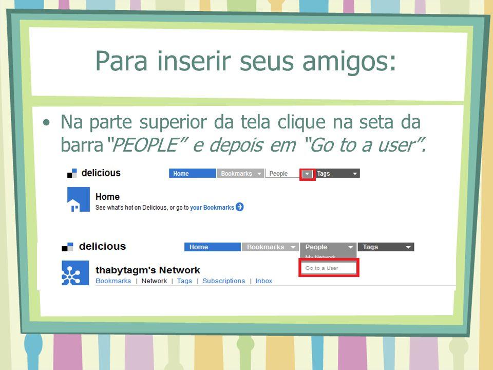 Para inserir seus amigos: Na parte superior da tela clique na seta da barraPEOPLE e depois em Go to a user.