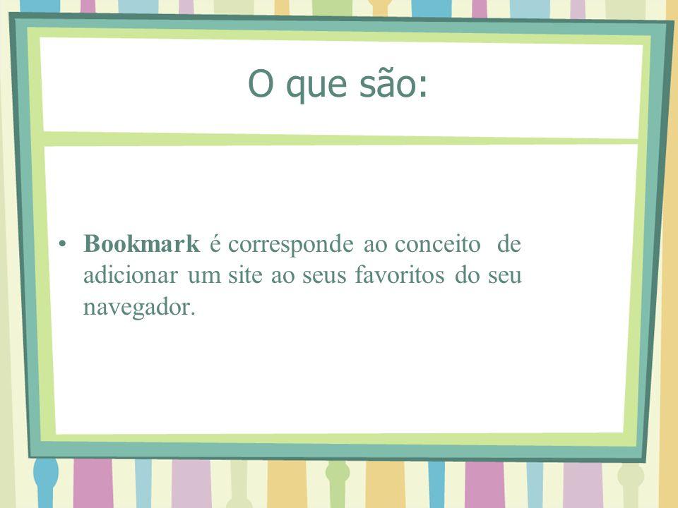 O que são: Bookmark é corresponde ao conceito de adicionar um site ao seus favoritos do seu navegador.