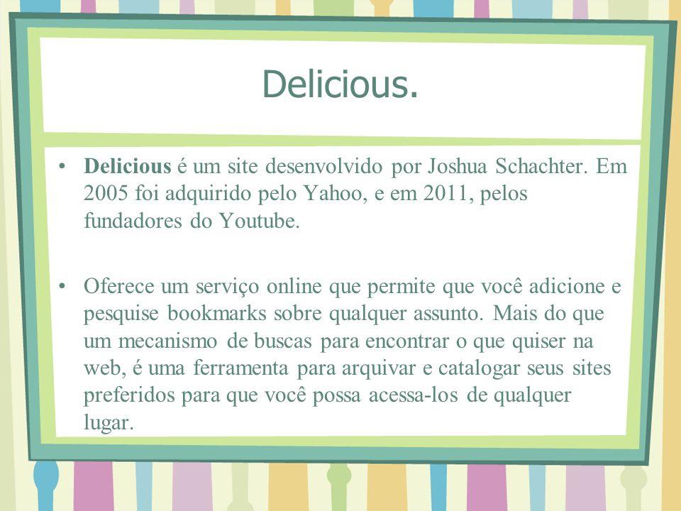 Delicious. Delicious é um site desenvolvido por Joshua Schachter. Em 2005 foi adquirido pelo Yahoo, e em 2011, pelos fundadores do Youtube. Oferece um