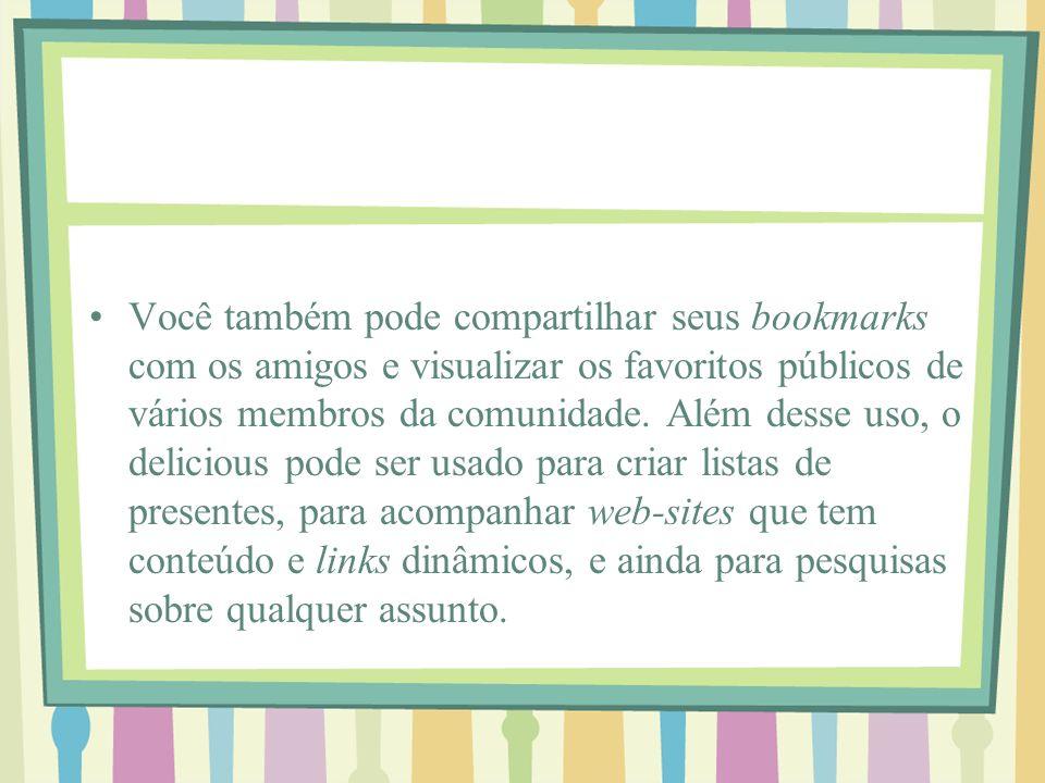 Você também pode compartilhar seus bookmarks com os amigos e visualizar os favoritos públicos de vários membros da comunidade. Além desse uso, o delic