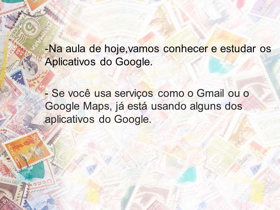 -Na aula de hoje,vamos conhecer e estudar os Aplicativos do Google. - Se você usa serviços como o Gmail ou o Google Maps, já está usando alguns dos ap