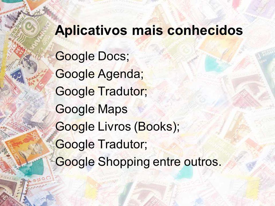 Aplicativos mais conhecidos -Google Docs; -Google Agenda; -Google Tradutor; -Google Maps -Google Livros (Books); -Google Tradutor; -Google Shopping en