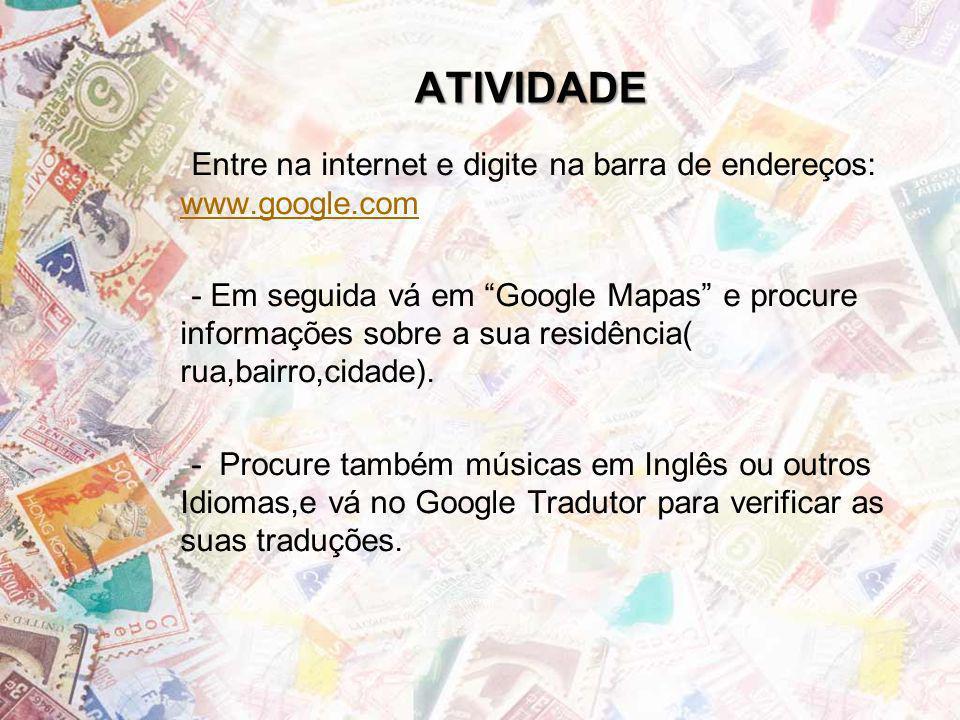 ATIVIDADE -Entre na internet e digite na barra de endereços: www.google.com www.google.com -- Em seguida vá em Google Mapas e procure informações sobr