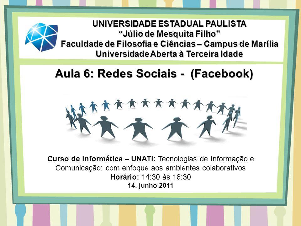 Aula 6: Redes Sociais - (Facebook) UNIVERSIDADE ESTADUAL PAULISTA Júlio de Mesquita Filho Faculdade de Filosofia e Ciências – Campus de Marília Univer