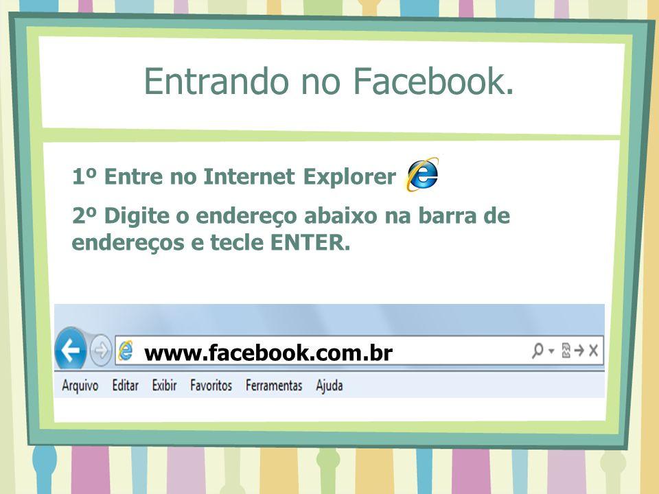 Entrando no Facebook. 1º Entre no Internet Explorer 2º Digite o endereço abaixo na barra de endereços e tecle ENTER. www.facebook.com.br